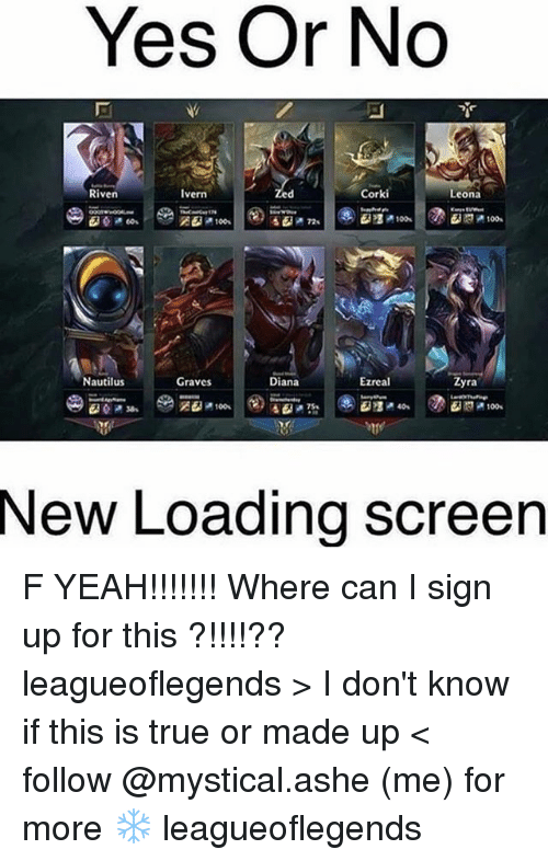 F Yeah: Yes Or No  Riven  Corki  Ivern  Leona  EMP 100s  Nautilus  Ezreal  Graves  Diana  yra  New Loading Screen F YEAH!!!!!!! Where can I sign up for this ?!!!!?? leagueoflegends > I don't know if this is true or made up < follow @mystical.ashe (me) for more ❄️ leagueoflegends