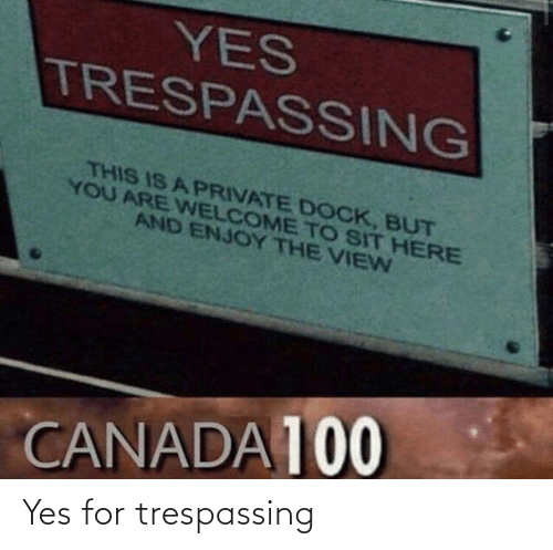 Welcome To: YES  TRESPASSING  THIS IS A PRIVATE DOCK, BUT  YOU ARE WELCOME TO SIT HERE  AND ENJOY THE VIEN  CANADA 100 Yes for trespassing