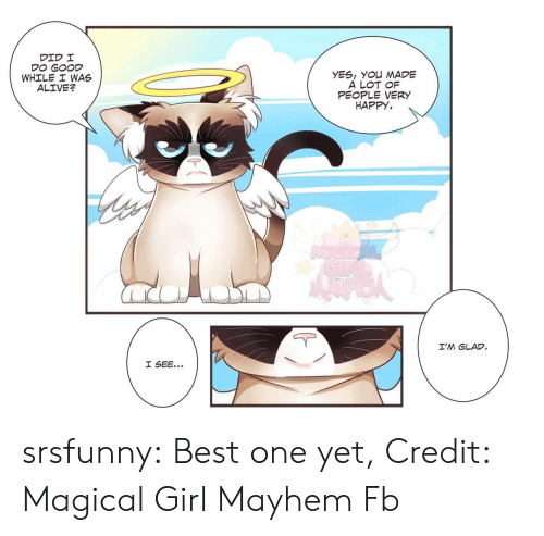 Alive, Tumblr, and Best: YES, YOu MADE  A LOT OF  PEOPLE VERY  HAPPY.  WHILE I WAS  ALIVE?  I'M GLAD srsfunny:  Best one yet, Credit: Magical Girl Mayhem Fb