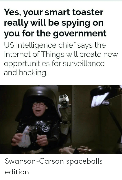 Internet, Reddit, and Government: Yes, your smart toaster  really will be spying on  you for the government  US intelligence chief says the  Internet of Things will create new  opportunities for surveillance  and hacking. Swanson-Carson spaceballs edition
