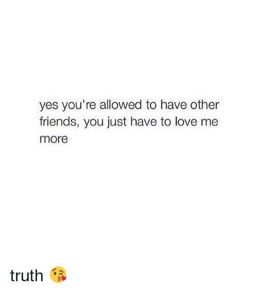 Friends, Love, and Girl Memes: yes you're allowed to have other  friends, you just have to love me  more truth 😘