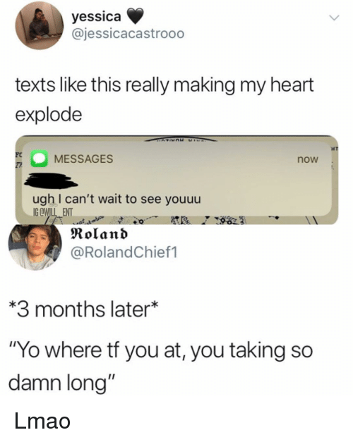 """Lmao, Memes, and Yo: yessica  @jessicacastrooo  texts like this really making my heart  explode  HT  MESSAGES  FC  now  ugh I can't wait to see youuu  IGCWIL ENT  Roland  @RolandChief1  3 months later*  """"Yo where tf you at, you taking so  damn long"""" Lmao"""