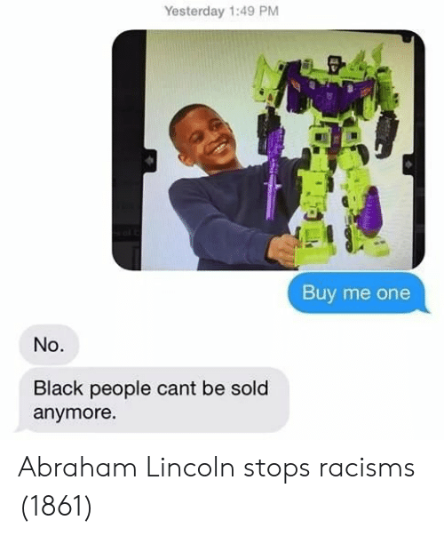Abraham Lincoln: Yesterday 1:49 PM  Buy me one  No.  Black people cant be sold  anymore Abraham Lincoln stops racisms (1861)