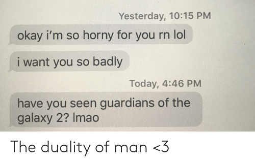Guardians: Yesterday, 10:15 PM  okay i'm so horny for  you rn lol  i want you so badly  Today, 4:46 PM  have you seen guardians of the  galaxy 2? Imao The duality of man <3
