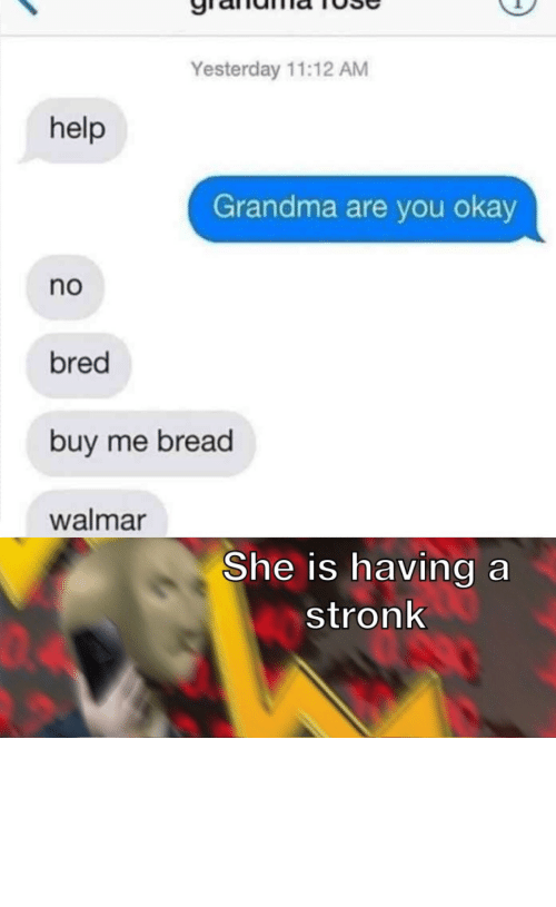 acquire: Yesterday 11:12 AM  help  Grandma are you okay  no  bred  buy me bread  walmar  She is having a  stronk  04 I must acquire the wheat by Can-I_Help_You MORE MEMES