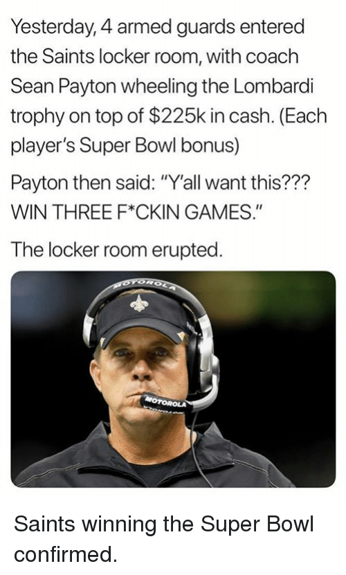 "Wheeling: Yesterday, 4 armed guards entered  the Saints locker room, with coach  Sean Payton wheeling the Lombardli  trophy on top of $225k in cash. (Each  player's Super Bowl bonus)  Payton then said: ""Y'all want this???  WIN THREE F*CKIN GAMES.""  The locker room erupted Saints winning the Super Bowl confirmed."