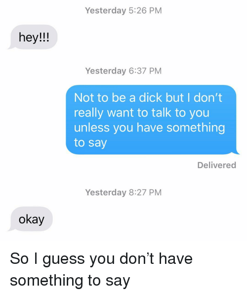 Be A Dick: Yesterday 5:26 PM  hey!!  Yesterday 6:37 PM  Not to be a dick but I don't  really want to talk to you  unless you have something  to say  Delivered  Yesterday 8:27 PM  okay So I guess you don't have something to say