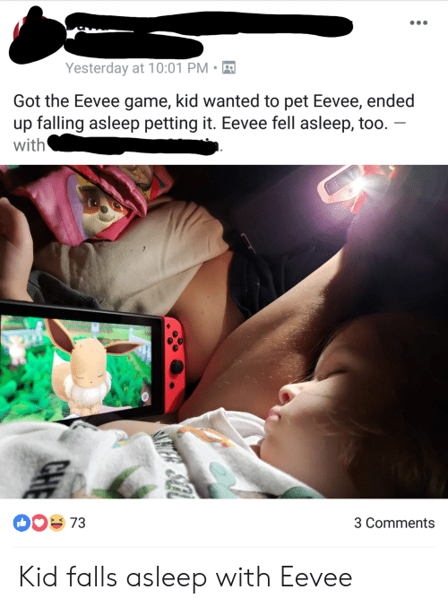 falling asleep: Yesterday at 10:01 PM-  Got the Eevee game, kid wanted to pet Eevee, ended  up falling asleep petting it. Eevee fell asleep, too  with  00 73  3 Comments Kid falls asleep with Eevee