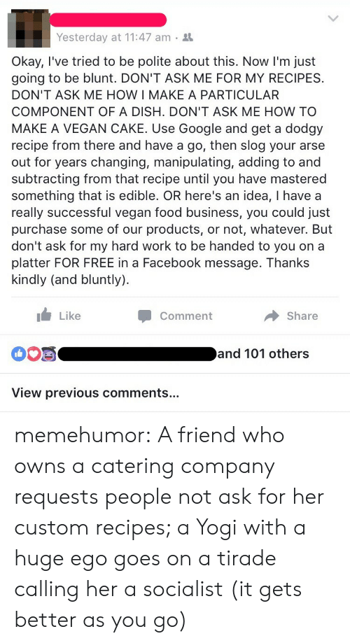 Catering: Yesterday at 11:47 am .  Okay, I've tried to be polite about this. Now I'm just  going to be blunt. DON'T ASK ME FOR MY RECIPES.  DON'T ASK ME HOW I MAKE A PARTICULAR  COMPONENT OF A DISH. DON'T ASK ME HOW TO  MAKE A VEGAN CAKE. Use Google and get a dodgy  recipe from there and have a go, then slog your arse  out for years changing, manipulating, adding to and  subtracting from that recipe until you have mastered  something that is edible. OR here's an idea, I havea  really successful vegan food business, you could just  purchase some of our products, or not, whatever. But  don't ask for my hard work to be handed to you on a  platter FOR FREE in a Facebook message. Thanks  kindly (and bluntly)  Like  Comment  Share  00S  and 101 others  View previous comments... memehumor:  A friend who owns a catering company requests people not ask for her custom recipes; a Yogi with a huge ego goes on a tirade calling her a socialist (it gets better as you go)