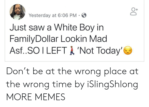 Dank, Memes, and Saw: Yesterday at 6:06 PM-  Just saw a White Boy in  FamilyDollar Lookin Mad  Asf..SO I LEFTA 'Not Today' Don't be at the wrong place at the wrong time by iSlingShlong MORE MEMES