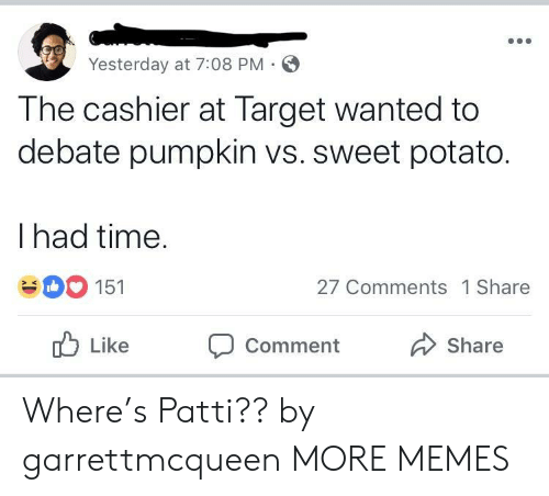 Patti: Yesterday at 7:08 PM  The cashier at Target wanted to  debate pumpkin vs. sweet potato.  I had time  151  27 Comments 1 Share  ub Like Comment  Share Where's Patti?? by garrettmcqueen MORE MEMES