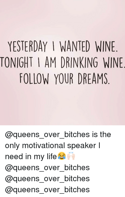 motivational speaker: YESTERDAY I WANTED WINE  TONIGHT I AM DRINKING WINE  FOLLOW YOUR DREAMS @queens_over_bitches is the only motivational speaker I need in my life😂🙌🏻 @queens_over_bitches @queens_over_bitches @queens_over_bitches