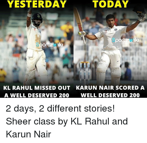 Karun Nair: YESTERDAY  Iki  KL RAHUL MISSED OUT KARUN NAIR SCORED A  A WELL DESERVED 200 WELL DESERVED 200 2 days, 2 different stories!  Sheer class by KL Rahul and Karun Nair