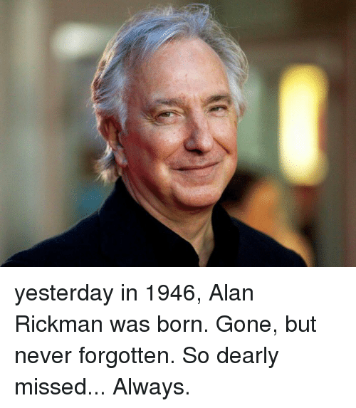 Alan Rickman: yesterday in 1946, Alan Rickman was born. Gone, but never forgotten. So dearly missed... Always.