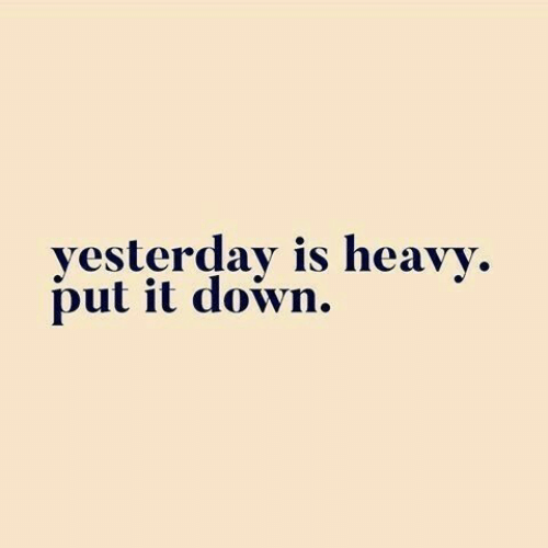 Down, Yesterday, and  Heavy: yesterday is heavy  put it down.