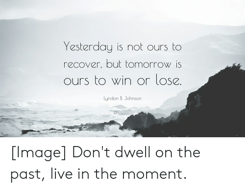 Image, Live, and Tomorrow: Yesterday is not ours to  recover, but tomorrow is  ours to win or lose.  Lyndon B. Johnson  Gquotefancy [Image] Don't dwell on the past, live in the moment.