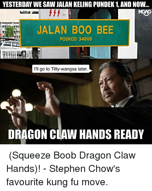 Kungs: YESTERDAY WE SAW JALAN KELING PUNDEK 1, AND NOW..  MGAG  JALAN BOO BEE  POSKOD 34000  I'll go to Titty-wangsa later  DRAGON CLAW HANDS READY 楂波龙爪手 (Squeeze Boob Dragon Claw Hands)! - Stephen Chow's favourite kung fu move.