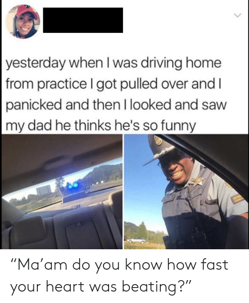 "Dad, Driving, and Funny: yesterday when I was driving home  from practice I got pulled over and I  panicked and then I looked and saw  my dad he thinks he's so funny  SER ""Ma'am do you know how fast your heart was beating?"""