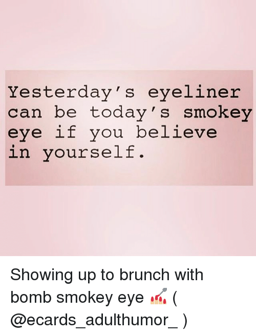 Ecards: Yesterday's eyeliner  can be today's smokey  eye if you believe Showing up to brunch with bomb smokey eye 💅🏼 ( @ecards_adulthumor_ )
