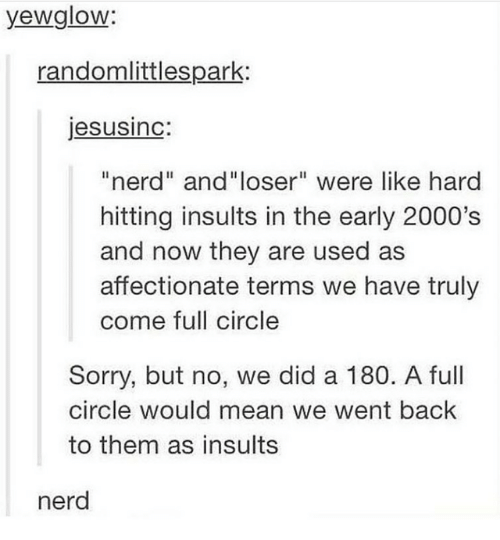 "hitting: yewglow:  randomlittlespark:  jesusinc:  ""nerd"" and""loser"" were like hard  hitting insults in the early 2000's  and now they are used as  affectionate terms we have truly  come full circle  Sorry, but no, we did a 180. A full  circle would mean we went back  to them as insults  nerd"