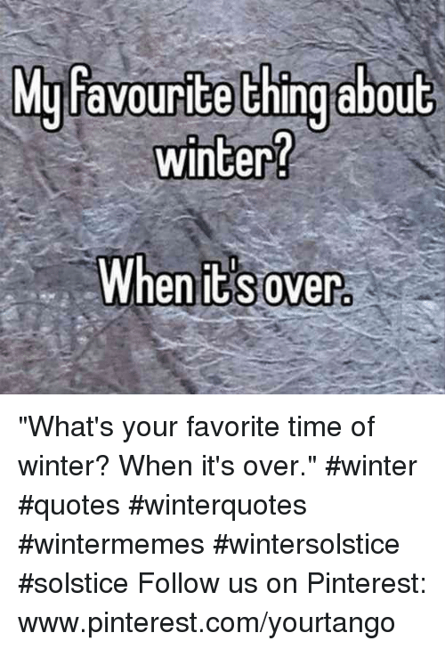 "pinterest.com: yfavourite thing abou  winter?  M  t  When it s over ""What's your favorite time of winter? When it's over."" #winter #quotes #winterquotes #wintermemes #wintersolstice #solstice Follow us on Pinterest: www.pinterest.com/yourtango"