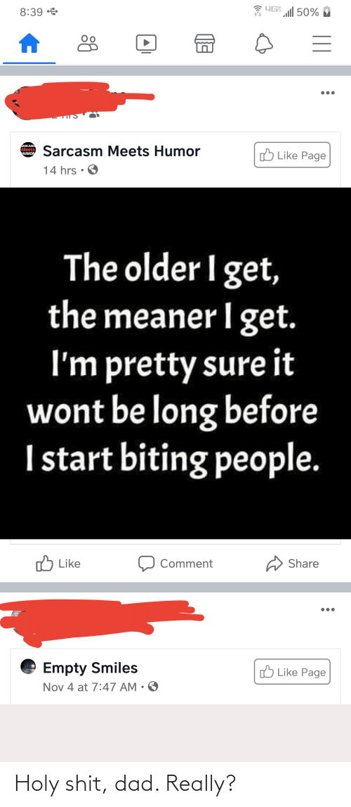 The Older I Get: YG 50%  8:39 *  SARCASM  Meets  HUMOP  Sarcasm Meets Humor  !ל Lik הge  14 hrs • O  The older I get,  the meaner I get.  I'm pretty sure it  wont be long before  I start biting people.  5 Like  Share  Comment  Empty Smiles  O Like Page  Nov 4 at 7:47 AM • O  ( Holy shit, dad. Really?