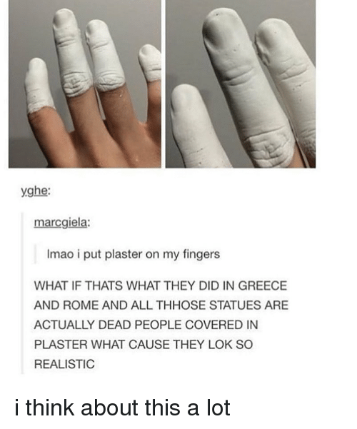 Memes, Greece, and Rome: yghe:  marcgiela:  Imao i put plaster on my fingers  WHAT IF THATS WHAT THEY DID IN GREECE  AND ROME AND ALL THHOSE STATUES ARE  ACTUALLY DEAD PEOPLE COVERED IN  PLASTER WHAT CAUSE THEY LOK SO  REALISTIC i think about this a lot
