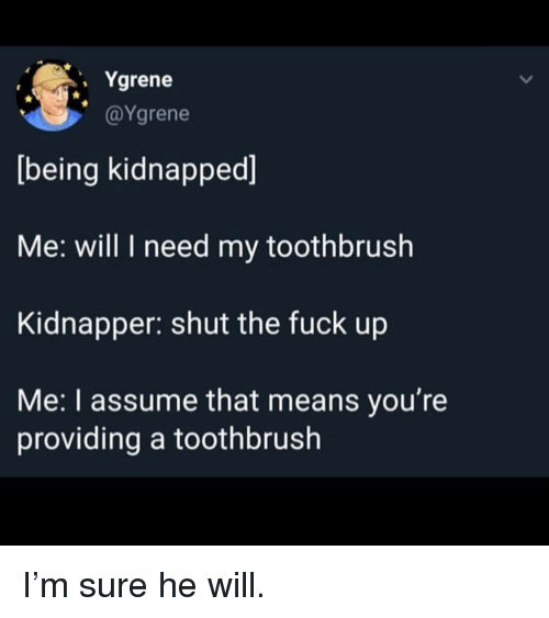 Toothbrush: . Ygrene  @Ygrene  being kidnapped]  Me: will I need my toothbrush  Kidnapper: shut the fuck up  Me: I assume that means you're  providing a toothbrush I'm sure he will.