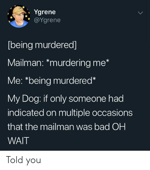 "Oh Wait: Ygrene  @Ygrene  [being murdered]  Mailman: *murdering me*  Me: ""being murdered*  My Dog: if only someone had  indicated on multiple occasions  that the mailman was bad OH  WAIT Told you"