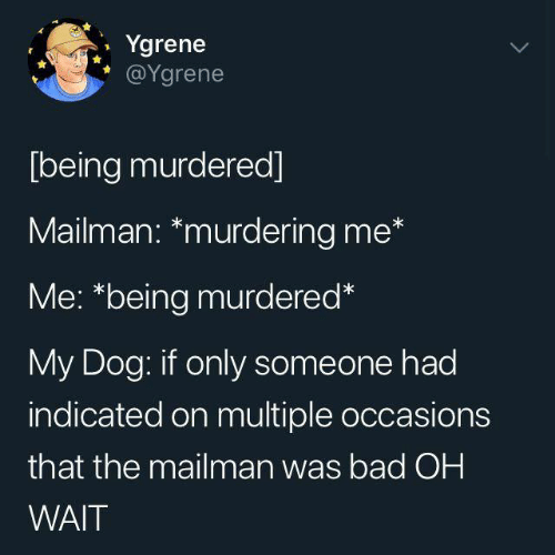 Oh Wait: Ygrene  @Ygrene  [being murdered]  Mailman: *murdering me*  Me: *being murdered*  My Dog: if only someone had  indicated on multiple occasions  that the mailman was bad OH  WAIT