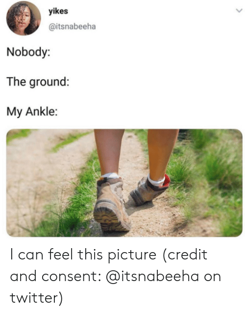 Twitter, Can, and Picture: yikes  @itsnabeeha  Nobody:  The ground:  My Ankle: I can feel this picture (credit and consent: @itsnabeeha on twitter)