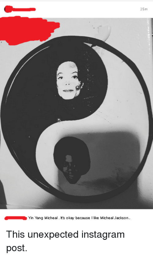 Unexpectancy: Yin Yang Micheal. It's okay because like Micheal Jackson..  25m This unexpected instagram post.
