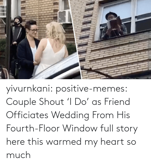 Wedding: yivurnkani:  positive-memes:   Couple Shout 'I Do' as Friend Officiates Wedding From His Fourth-Floor Window   full story here    this warmed my heart so much