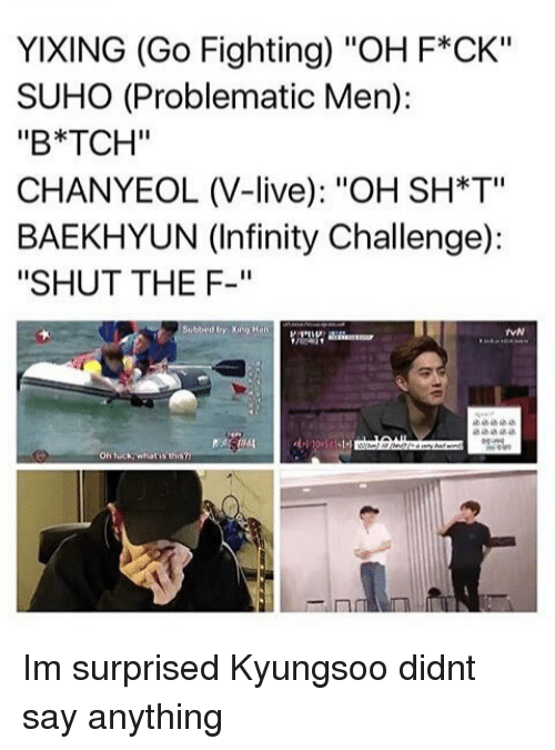 """Chanyeol: YIXING (Go Fighting) """"OH F*CK""""  SUHO (Problematic Men):  """"B*TCH""""  CHANYEOL (V-live): """"OH SH*T""""  BAEKHYUN (Infinity Challenge):  """"SHUT THE F-""""  Subbed by Xng Han  VN  On tuck whatis t Im surprised Kyungsoo didnt say anything"""