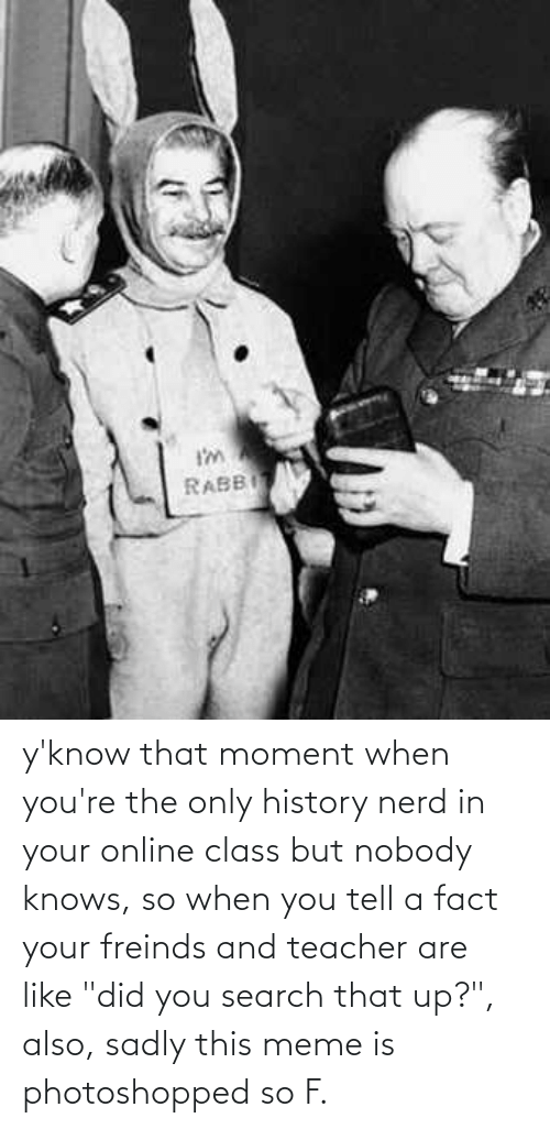 """that moment when: y'know that moment when you're the only history nerd in your online class but nobody knows, so when you tell a fact your freinds and teacher are like """"did you search that up?"""", also, sadly this meme is photoshopped so F."""