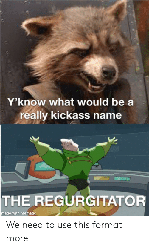 regurgitator: Y'know what would be a  really kickass name  THE REGURGITATOR  made with mematic We need to use this format more
