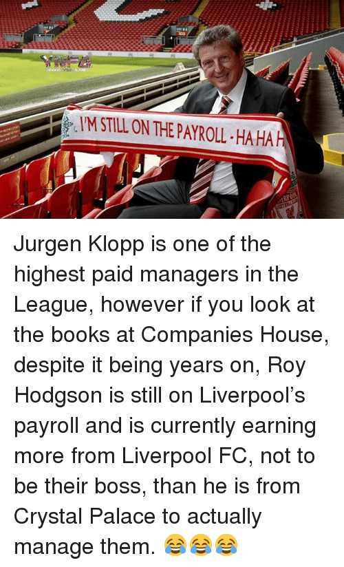 roy hodgson: YM STILL ON THE PAYROLL HA HAH Jurgen Klopp is one of the highest paid managers in the League, however if you look at the books at Companies House, despite it being years on, Roy Hodgson is still on Liverpool's payroll and is currently earning more from Liverpool FC, not to be their boss, than he is from Crystal Palace to actually manage them. 😂😂😂
