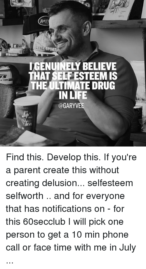 Delusion: YNE  SPORTS  THAT SELFESTEEMIS  THE ULTIMATE DRUG  IN LIFE  GARYVE Find this. Develop this. If you're a parent create this without creating delusion... selfesteem selfworth .. and for everyone that has notifications on - for this 60secclub I will pick one person to get a 10 min phone call or face time with me in July ...