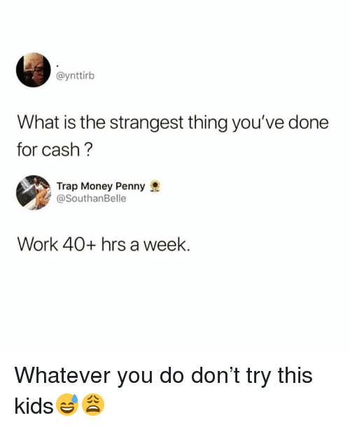 Funny, Money, and Trap: @ynttirb  What is the strangest thing you've done  for cash?  Trap Money Penny  @SouthanBelle  Work 40+ hrs a week. Whatever you do don't try this kids😅😩
