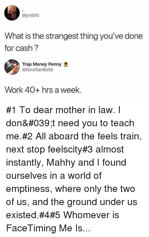 In Law: @ynttirb  What is the strangest thing you've done  for cash?  Trap Money Penny  @SouthanBelle  Work 40+ hrs a week #1 To dear mother in law. I don't need you to teach me.#2 All aboard the feels train, next stop feelscity#3 almost instantly, Mahhy and I found ourselves in a world of emptiness, where only the two of us, and the ground under us existed.#4#5 Whomever is FaceTiming Me Is...