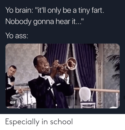 "hear: Yo brain: ""it'll only be a tiny fart.  Nobody gonna hear it.""  Yo ass:  GIF Especially in school"
