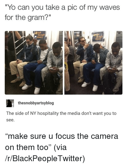 "hospitality: ""Yo can you take a pic of my waves  for the gram?""  Path  Through  History  Throng  History  thesnobbyartsyblog  The side of NY hospitality the media don't want you to  see. <p>&ldquo;make sure u focus the camera on them too&rdquo; (via /r/BlackPeopleTwitter)</p>"