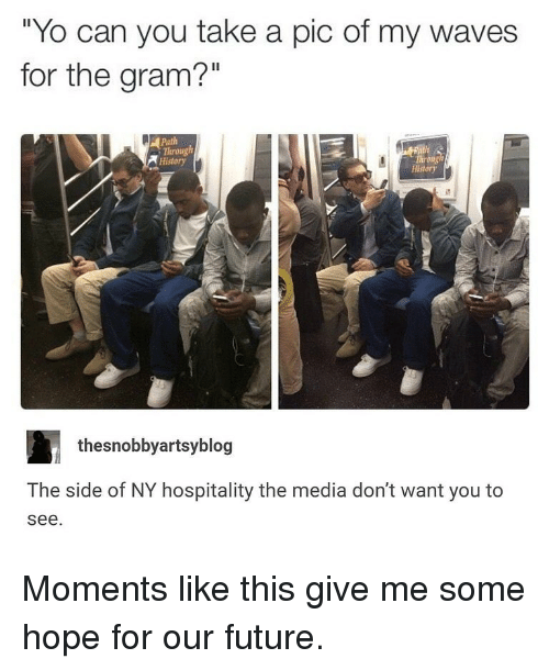 "hospitality: ""Yo can you take a pic of my waves  for the gram?""  Il  Path  Through  History  History  thesnobbyartsyblog  The side of NY hospitality the media don't want you to  see Moments like this give me some hope for our future."