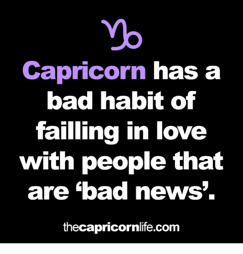 Bad, Love, and News: yo  Capricorn has a  bad habit of  failling in love  with people that  are bad news'.  thecapricornlife.com