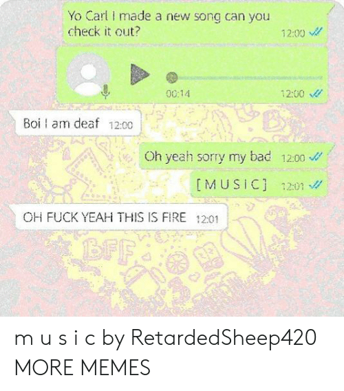 carl: Yo Carl made a new song can you  check it out?  12:00  0014  12:00  Boi am deaf 12:00  Oh yeah sorry my bad 1200  IMUSIC] 1201  OH FUCK YEAH THIS IS FIRE 12:01  BFF m u s i c by RetardedSheep420 MORE MEMES