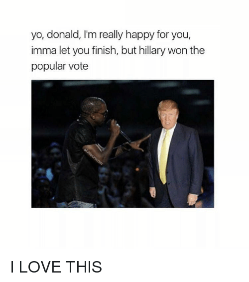 Imma Let You Finish But..., Black Twitter, and Popular: yo, donald, I'm really happy for you,  imma let you finish, but hillary won the  popular vote I LOVE THIS