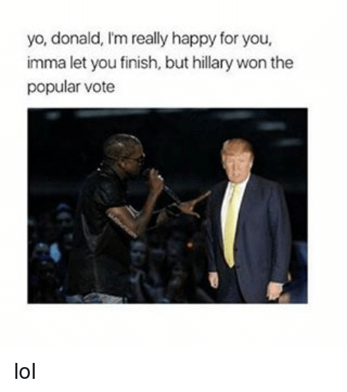 Imma Let You Finish But..., Black Twitter, and Popular: yo, donald, l'm really happy for you,  imma let you finish, but hillary won the  popular vote lol