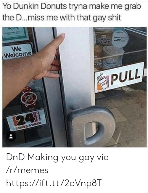 Grab The: Yo Dunkin Donuts tryna make me grab  the D..miss me with that gay shit  We  Welcome  PULL DnD Making you gay via /r/memes https://ift.tt/2oVnp8T