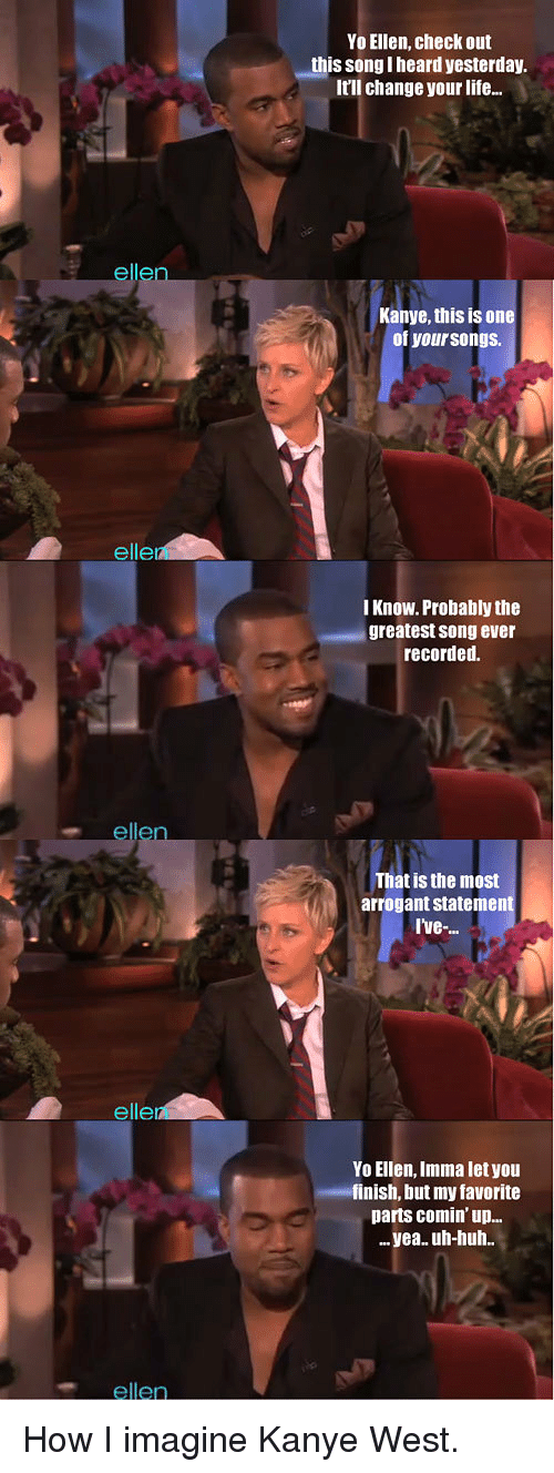 Huh, Imma Let You Finish But..., and Kanye: Yo Ellen, check out  this song I heard yesterday  It'll change your life...  ellen  Kanye, this is one  of yoursongs  elle  I Know. Probably the  greatest song ever  recorded.  ellen  That is the most  arrogant statement  Ive-  elle  Yo Ellen, Imma let you  finish, but my favorite  parts comin up..  ..yea. uh-huh.  ellen <p>How I imagine Kanye West.</p>