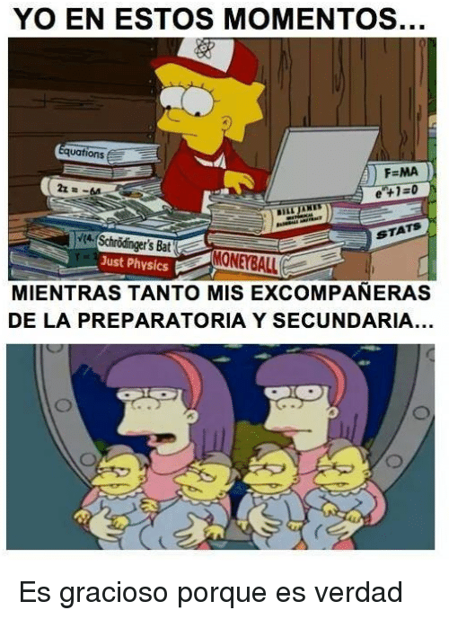 Memes, Yo, and Physics: YO EN ESTOS MOMENTOS.  quations E  FEMA  e t's Bat  Just Physics  MIENTRAS TANTO MIS EXCOMPANERAS  DE LA PREPARATORIA Y SECUNDARIA... Es gracioso porque es verdad